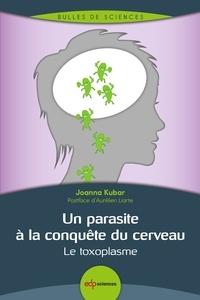 Joanna Kubar - Un parasite à la conquête du cerveau - Le toxoplasme.