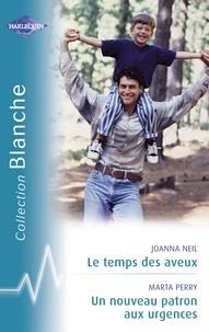 Joanna Neil et Marta Perry - Le temps des aveux - Un nouveau patron aux urgences (Harlequin Blanche).