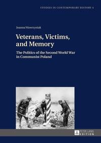 Joanna Wawrzyniak - Veterans, Victims, and Memory - The Politics of the Second World War in Communist Poland.