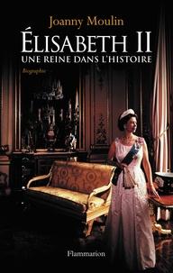 Joanny Moulin - Elisabeth II - Une reine dans l'histoire.