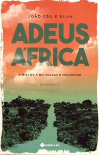 João Céu e Silva - Adeus Africa - A historia do soldado esquecido.