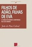 João de Pina Cabral - Filhos de Adão, filhas de Eva - A visão do mundo camponesa no Alto Minho.