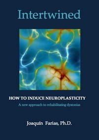 Joaquin Farias et  Galene editions - Intertwined. How to induce neuroplasticity. - A new approach to rehabilitating dystonias..