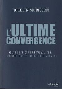 Jocelin Morisson - L'ultime convergence - Quelle spiritualité pour éviter le chaos ?.