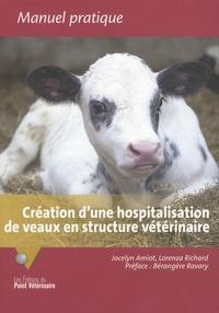 Jocelyn Amiot et Lorenza Richard - Création d'une hospitalisation de veaux en structure vétérinaire - Retours d'expériences pour le développement d'un service d'accueil et de soins.