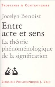 Jocelyn Benoist - Entre acte et sens. - La théorie phénoménologique de la signification.