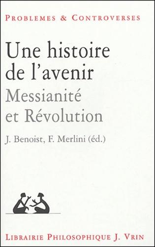 Jocelyn Benoist et Fabio Merlini - Une histoire de l'avenir - Messianité et Révolution.