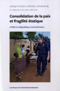 Jocelyn Coulon et Damien Larramendy - Consolidation de la paix et fragilité étatique - L'ONU en République centrafricaine.