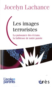 Jocelyn Lachance - Les images terroristes - La puissance des écrans, la faiblesse de notre parole.