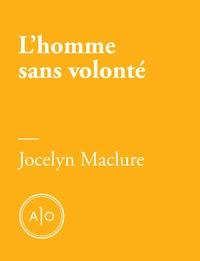 Jocelyn Maclure - L'homme sans volonté.