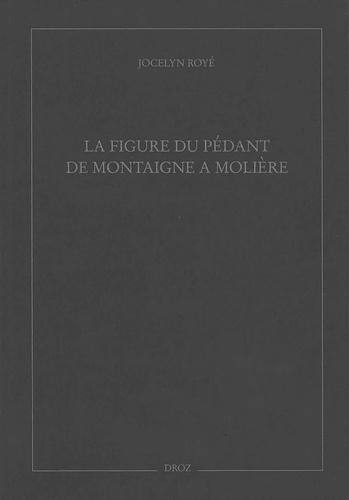 Jocelyn Royé - La figure du pédant de Montaigne à Molière.
