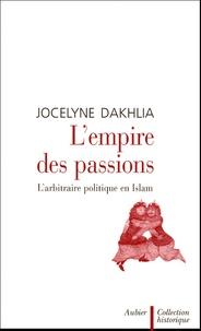 Jocelyne Dakhlia - L'empire des passions - L'arbitraire politique en Islam.