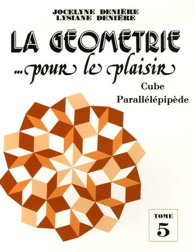 Jocelyne Denière et Lysiane Denière - La géométrie... pour le plaisir - Tome 5, Cube parallélépipède.