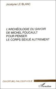 Jocelyne Le Blanc - L'archéologie du savoir de Michel Foucault pour penser le corps sexué autrement.