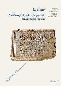 Jocelyne Nelis-Clément et Jérôme France - La statio - Archéologie d'un lieu de pouvoir dans l'empire romain.