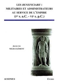 Jocelyne Nelis-Clément - Les Beneficiarii : militaires et administrateurs au service de l'Empire (Ier s. - a.C. - VIe s. p.C. ).