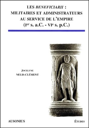 Les Beneficiarii : militaires et administrateurs au service de l'Empire (Ier s.. a.C. - VIe s. p.C. )