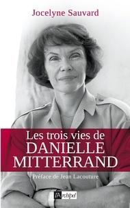 Jocelyne Sauvard - Les trois vies de Danielle Mitterrand.