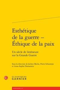 Jochen Mecke et Pierre Schoentjes - Esthétique de la guerre - Ethique de la paix - Un siècle de littérature sur la Grande Guerre.