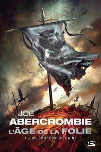 Joe Abercrombie - L'âge de la folie Tome 1 : Un soupçon de haine.
