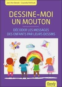 Joe-Ann Benoît et Graziella Pettinati - Dessine-moi un mouton - Décoder les messages des enfants par leurs dessins.