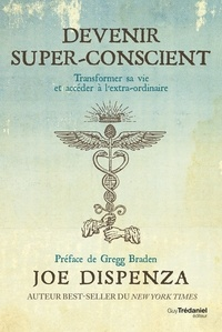Joe Dispenza - Devenir super-conscient - Transformer sa vie et accéder à l'extra-ordinaire.