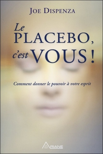 Le placebo, c'est vous. Comment donner le pouvoir à votre esprit