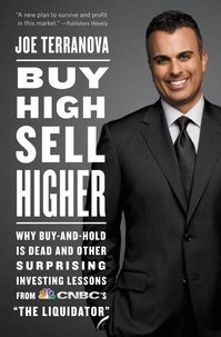 """Joe Terranova - Buy High, Sell Higher - Why Buy-And-Hold Is Dead And Other Investing Lessons from CNBC's """"The Liquidator""""."""