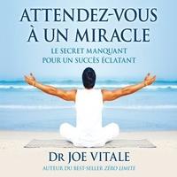 Joe Vitale et Patrick Chouinard - Attendez-vous à un miracle : Le secret manquant pour un succès éclatant - Attendez-vous à un miracle.
