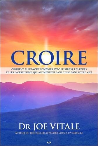 Joe Vitale - Croire - Comment allez-vous composer avec le stress, les peurs et les incertitudes qui augmentent sans cesse dans votre vie ?.