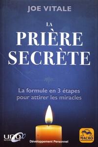 Joe Vitale - La prière secrète - La formule en trois étapes pour attirer les miracles.