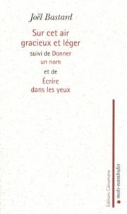 Joël Bastard - Sur cet air gracieux et léger - Suivi de Donner un nom et de Ecrire dans les yeux.