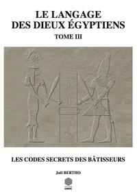 Joël Bertho - Le langage des dieux égyptiens - Tome 3, Les codes secrets des bâtisseurs.