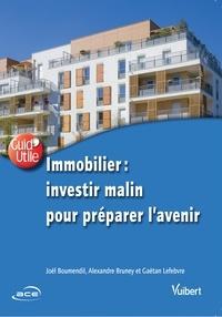 Joël Boumendil et Alexandre Bruney - Immobilier : investir malin pour préparer l'avenir.