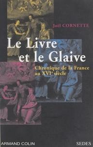 Joël Cornette et J.-L. Charmet - Le livre et le glaive - Chronique de la France au XVIe siècle.