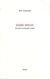 Joël Cornuault - Elisée Reclus - Six études en géographie sensible.