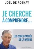 Joël de Rosnay - Je cherche à comprendre - Les codes cachés de la nature.