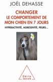 Joël Dehasse - Changer le comportement de mon chien en 7 jours - Hyperactivité, agressivité, peurs....