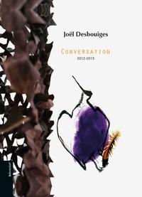 Joël Desbouiges - Joël Desbouiges - Conversation 2012-2015.