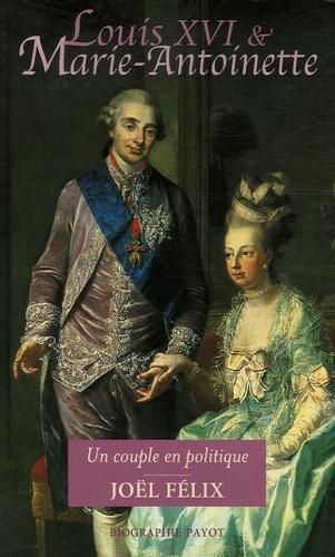 Joël Félix - Louis XVI et Marie-Antoinette - Un couple en politique.