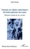Joël Giraud - Vietnam, les ethnies minoritaires des hauts plateaux du centre - Histoire, mode de vie, avenir.