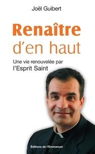 Joël Guibert - Renaître d'en haut - Une vie renouvelée par l'Esprit Saint.