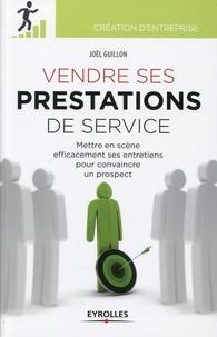 Joël Guillon - Vendre ses prestations - Mettre en scène efficacement ses entretiens pour convaincre un prospect.