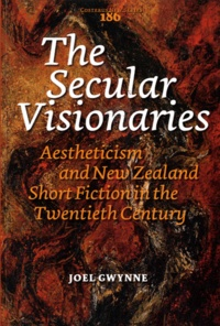 Joel Gwynne - The Secular Visionaries - Aestheticism and New Zealand Short Fiction in the Twentieth Century.