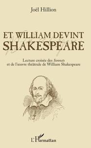 Joël Hillion - Et William devint Shakespeare - Lecture croisée des Sonnets et de l'oeuvre théâtrale de William Shakespeare.