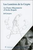 Joël Jacques - Les Lumières de la Crypte - La Franc-Maçonnerie d'Arche Royale.