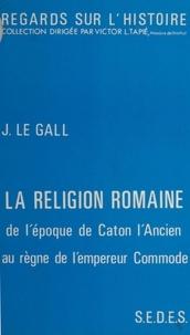 Joël Le Gall et Victor L. Tapié - La religion romaine - De l'époque de Caton l'Ancien au règne de l'empereur Commode.