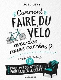 Joel Levy - Comment faire du vélo avec des roues carrées ? - 101 problèmes scientifiques pour lancer le débat.