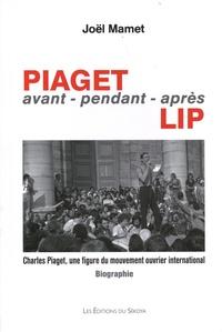 Joël Mamet - Piaget avant-pendant-après Lip - Charles Piaget, une figure du mouvement ouvrier international.
