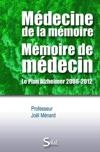 Joël Ménard - Médecine de la mémoire, mémoire de médecin - Le Plan Alzheimer 2008-2012.
